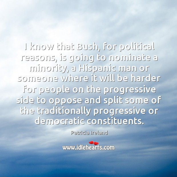 I know that bush, for political reasons, is going to nominate a minority, a hispanic man Image