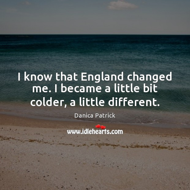 I know that England changed me. I became a little bit colder, a little different. Danica Patrick Picture Quote