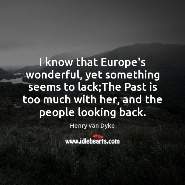 I know that Europe's wonderful, yet something seems to lack;The Past Henry van Dyke Picture Quote