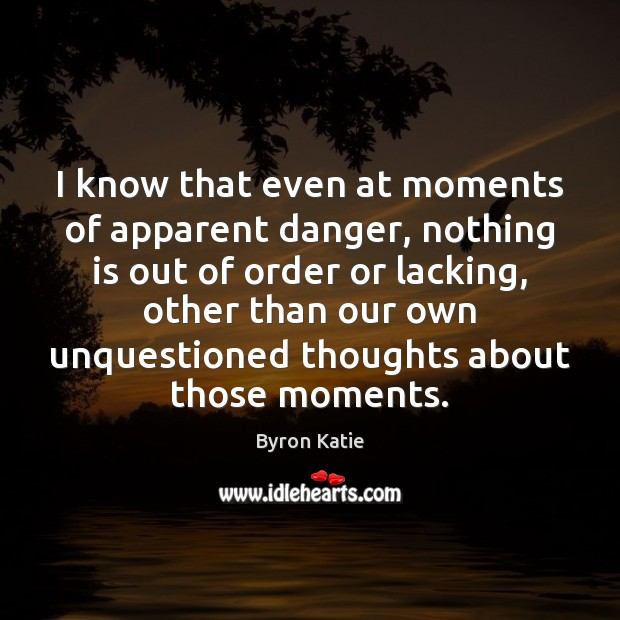 I know that even at moments of apparent danger, nothing is out Image