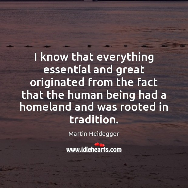 I know that everything essential and great originated from the fact that Martin Heidegger Picture Quote