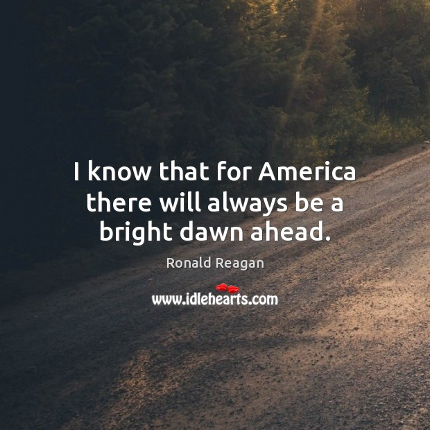 Image, I know that for America there will always be a bright dawn ahead.