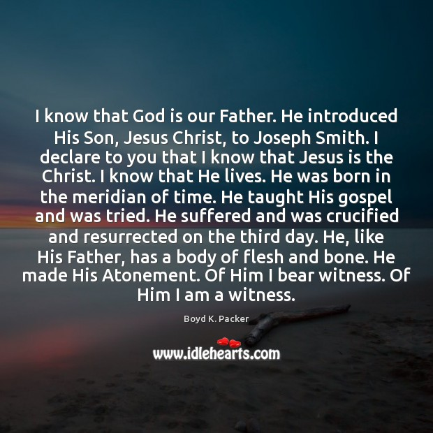I know that God is our Father. He introduced His Son, Jesus Boyd K. Packer Picture Quote