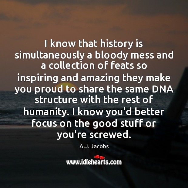 I know that history is simultaneously a bloody mess and a collection History Quotes Image