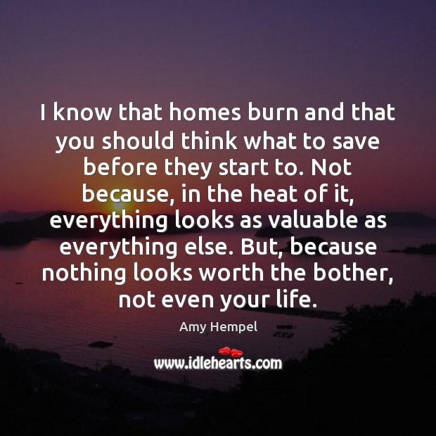 Image, I know that homes burn and that you should think what to