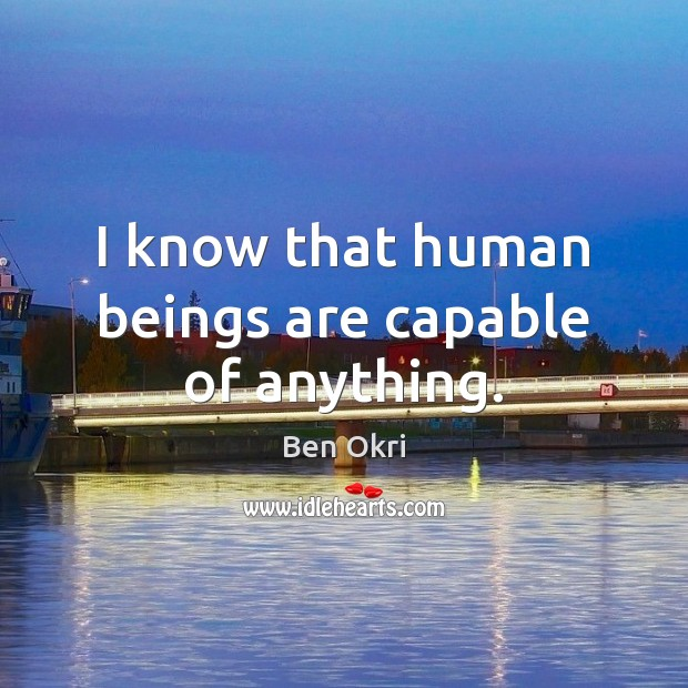 I know that human beings are capable of anything. Ben Okri Picture Quote