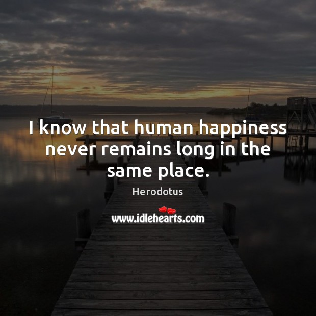 I know that human happiness never remains long in the same place. Image