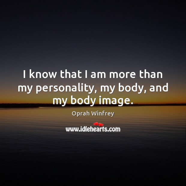 Image, I know that I am more than my personality, my body, and my body image.