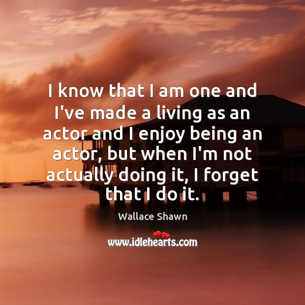 I know that I am one and I've made a living as Wallace Shawn Picture Quote