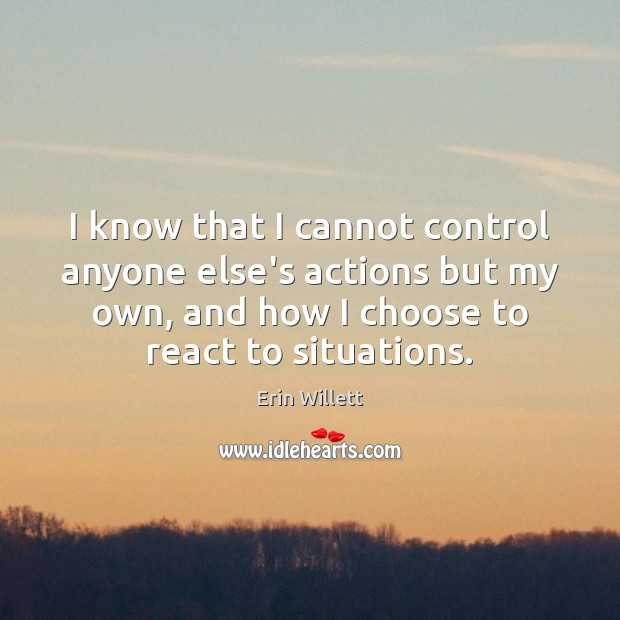 Image, I know that I cannot control anyone else's actions but my own,