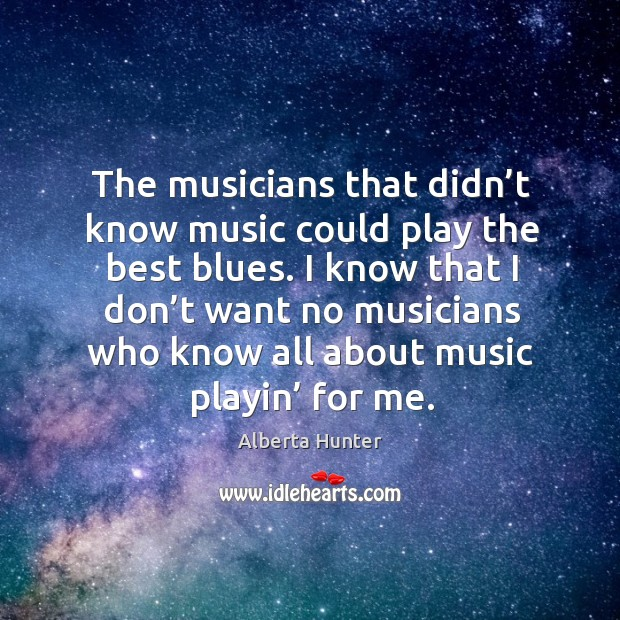 Image, I know that I don't want no musicians who know all about music playin' for me.