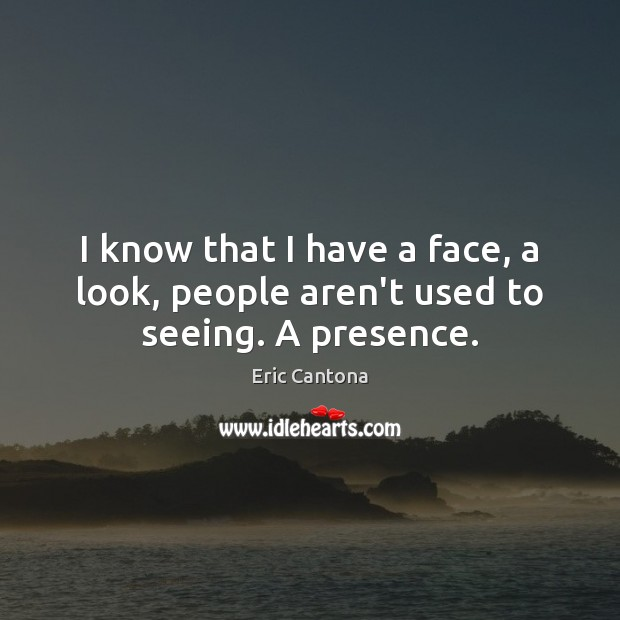 I know that I have a face, a look, people aren't used to seeing. A presence. Eric Cantona Picture Quote