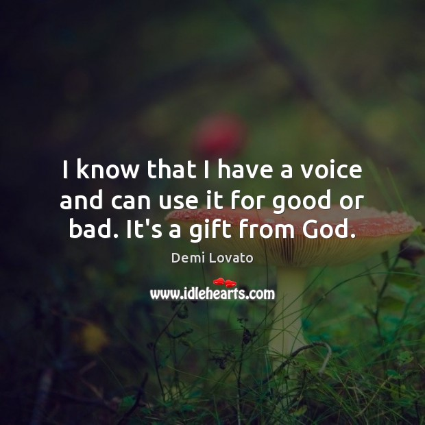 I know that I have a voice and can use it for good or bad. It's a gift from God. Demi Lovato Picture Quote