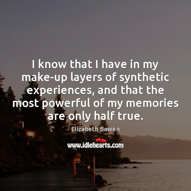 I know that I have in my make-up layers of synthetic experiences, Elizabeth Bowen Picture Quote