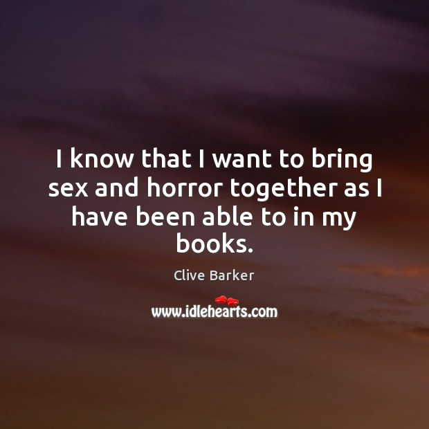 I know that I want to bring sex and horror together as I have been able to in my books. Clive Barker Picture Quote