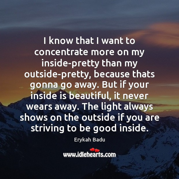 I know that I want to concentrate more on my inside-pretty than Good Quotes Image