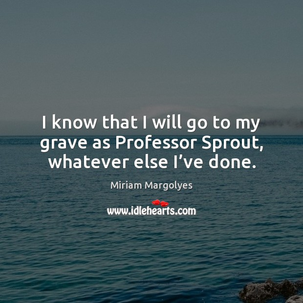 I know that I will go to my grave as Professor Sprout, whatever else I've done. Image