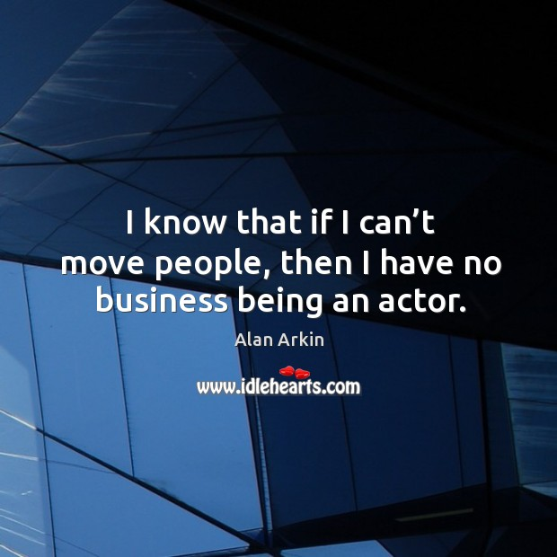 I know that if I can't move people, then I have no business being an actor. Alan Arkin Picture Quote
