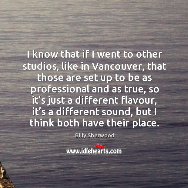 I know that if I went to other studios, like in vancouver, that those are set up to Billy Sherwood Picture Quote