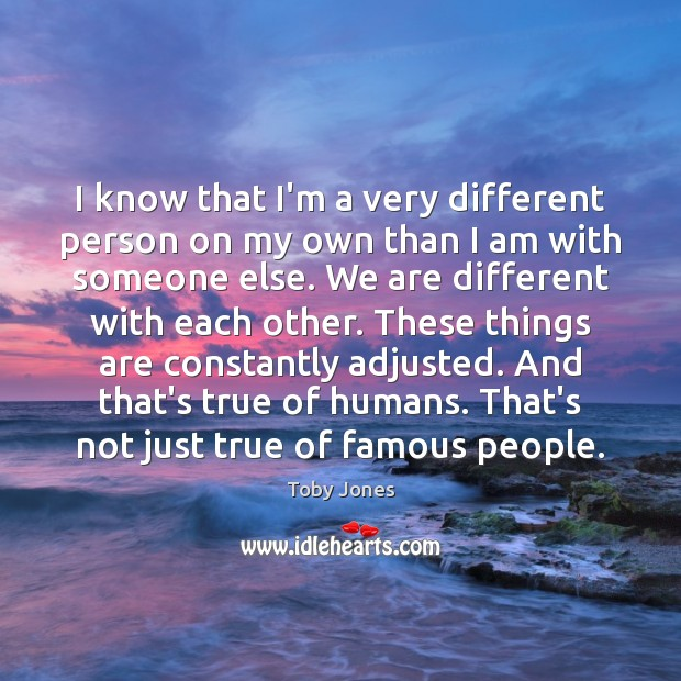 I know that I'm a very different person on my own than Image