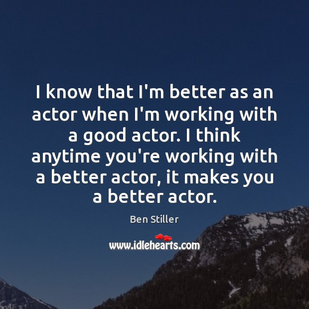 Image, I know that I'm better as an actor when I'm working with