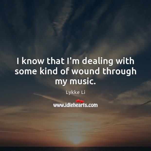 I know that I'm dealing with some kind of wound through my music. Lykke Li Picture Quote