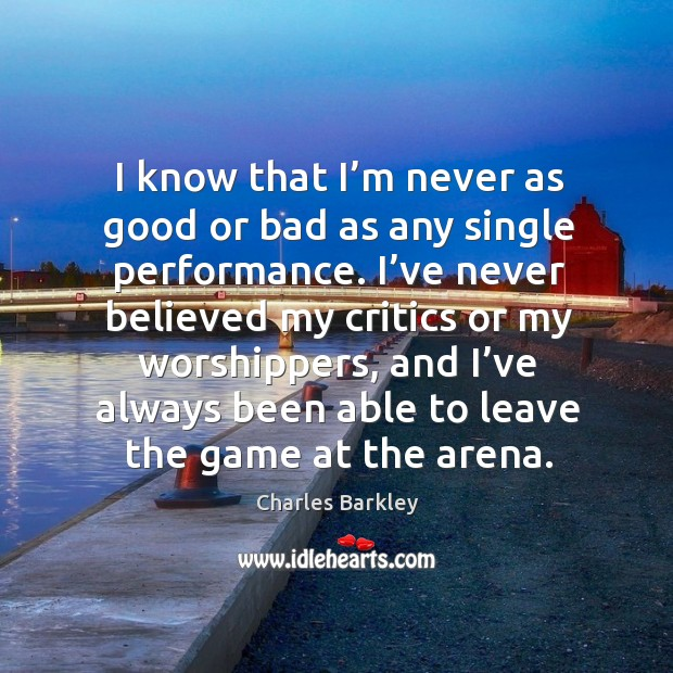 I know that I'm never as good or bad as any single performance. Charles Barkley Picture Quote