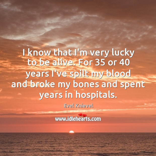 I know that I'm very lucky to be alive. For 35 or 40 years Image