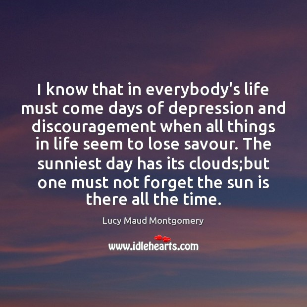 I know that in everybody's life must come days of depression and Lucy Maud Montgomery Picture Quote