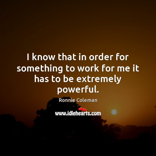 I know that in order for something to work for me it has to be extremely powerful. Ronnie Coleman Picture Quote