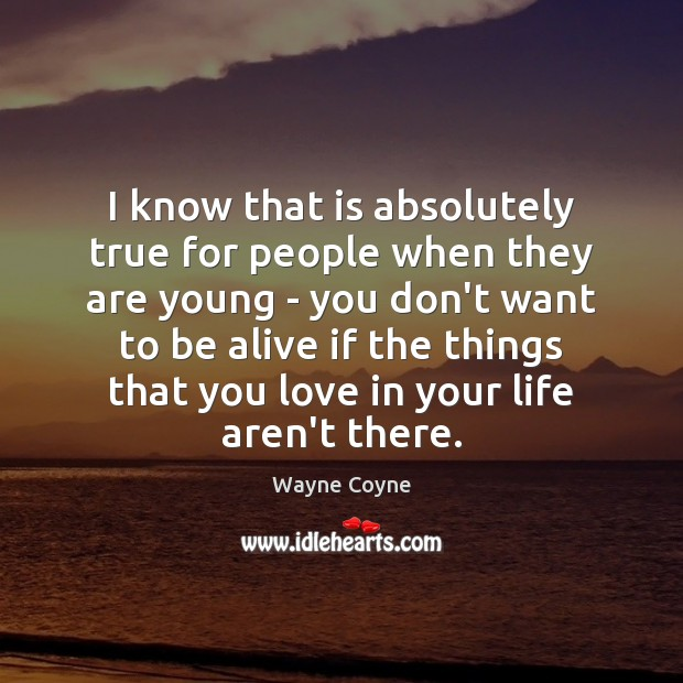 I know that is absolutely true for people when they are young Wayne Coyne Picture Quote