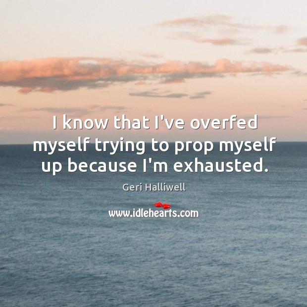 I know that I've overfed myself trying to prop myself up because I'm exhausted. Geri Halliwell Picture Quote