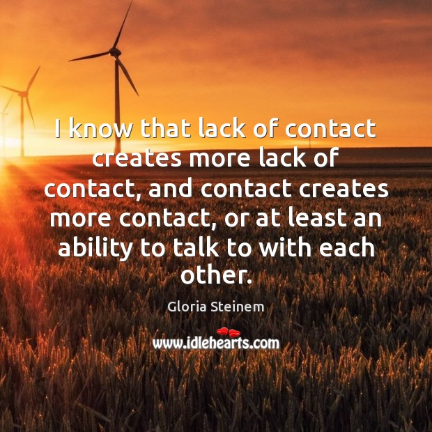 I know that lack of contact creates more lack of contact, and Gloria Steinem Picture Quote