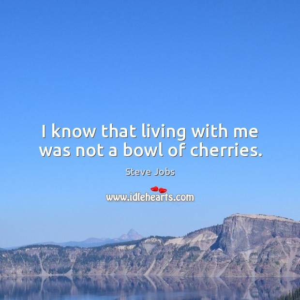 Image, I know that living with me was not a bowl of cherries.