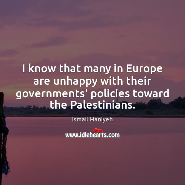 I know that many in Europe are unhappy with their governments' policies Image