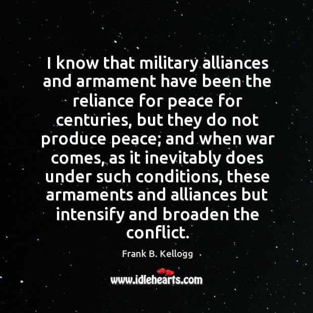 I know that military alliances and armament have been the reliance for peace for centuries Frank B. Kellogg Picture Quote