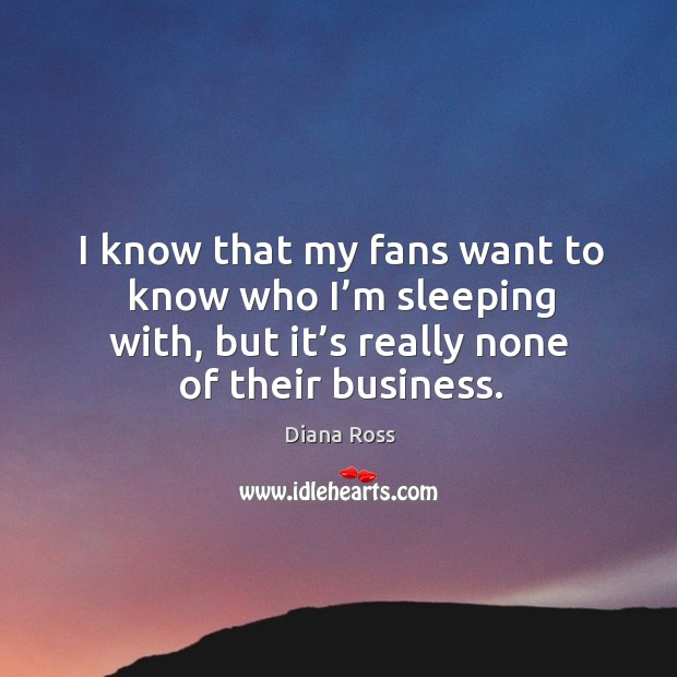 I know that my fans want to know who I'm sleeping with, but it's really none of their business. Diana Ross Picture Quote