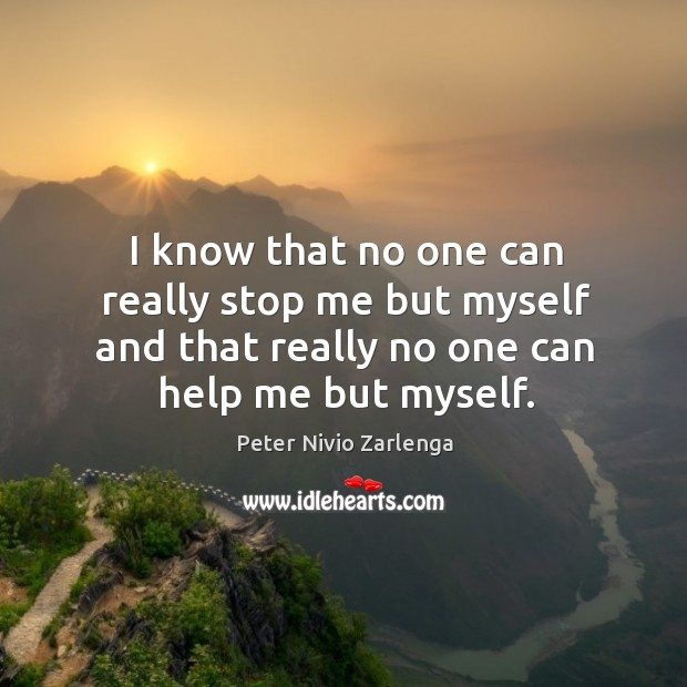 I know that no one can really stop me but myself and that really no one can help me but myself. Image