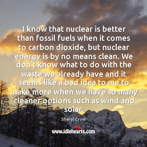 I know that nuclear is better than fossil fuels when it comes Image