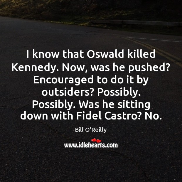I know that Oswald killed Kennedy. Now, was he pushed? Encouraged to Image