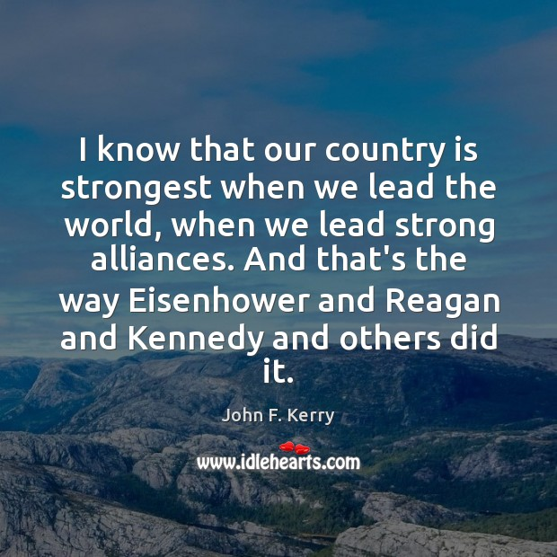 I know that our country is strongest when we lead the world, John F. Kerry Picture Quote