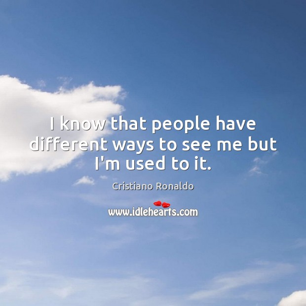 I know that people have different ways to see me but I'm used to it. Cristiano Ronaldo Picture Quote