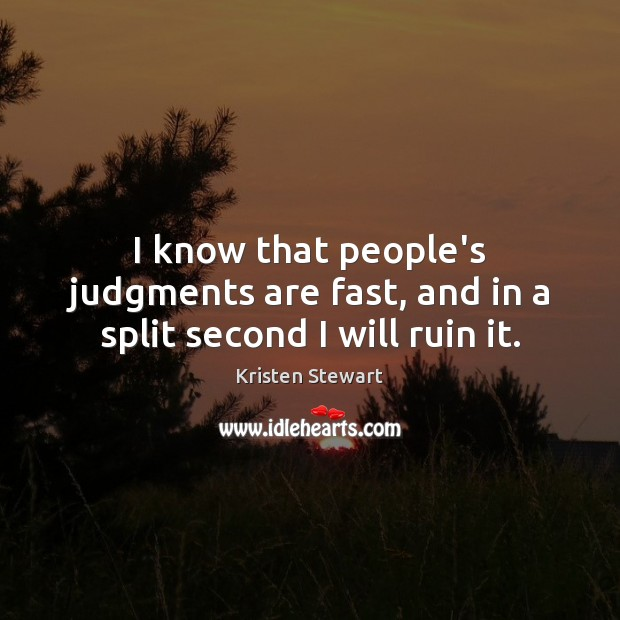 I know that people's judgments are fast, and in a split second I will ruin it. Image