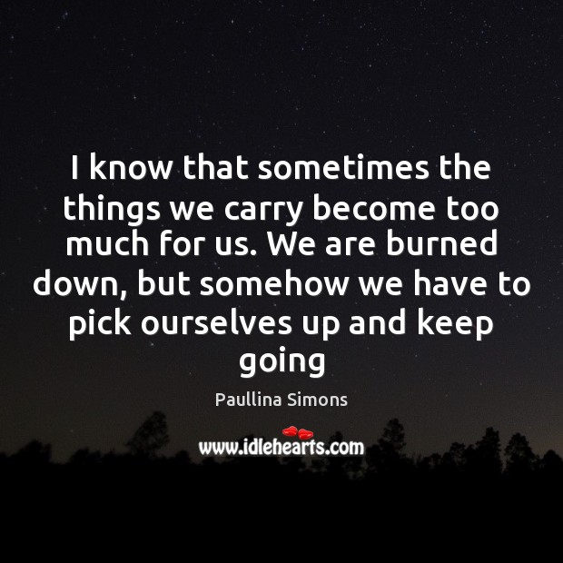 I know that sometimes the things we carry become too much for Paullina Simons Picture Quote
