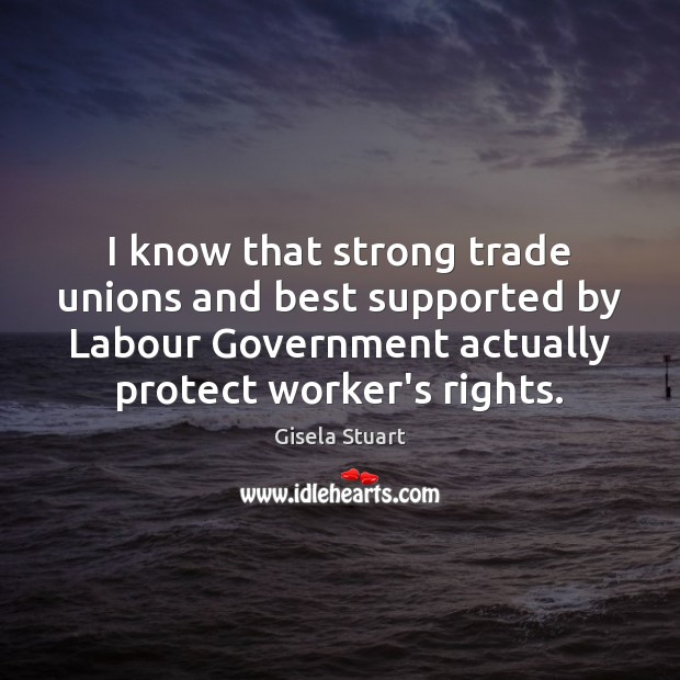 I know that strong trade unions and best supported by Labour Government Image