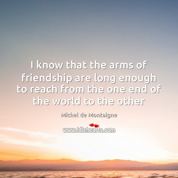 I know that the arms of friendship are long enough to reach Michel de Montaigne Picture Quote