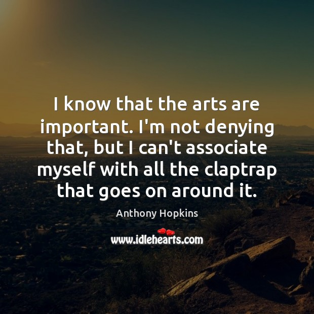 I know that the arts are important. I'm not denying that, but Image