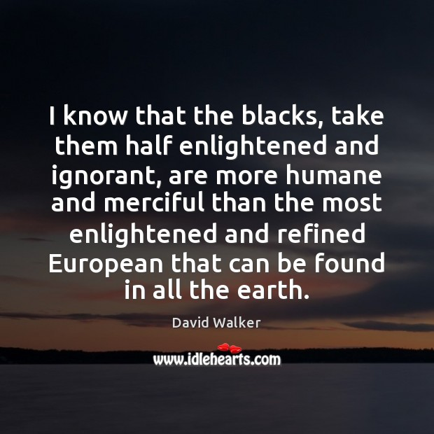 I know that the blacks, take them half enlightened and ignorant, are David Walker Picture Quote