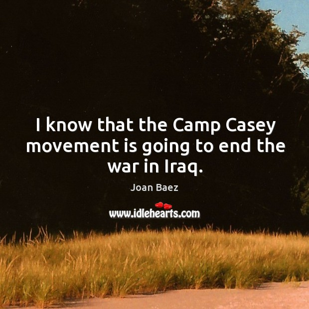 I know that the camp casey movement is going to end the war in iraq. Image