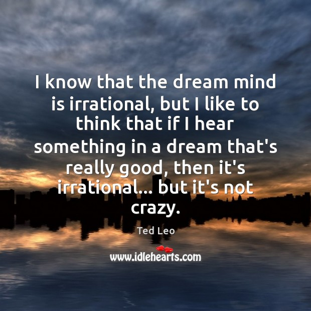 I know that the dream mind is irrational, but I like to Image